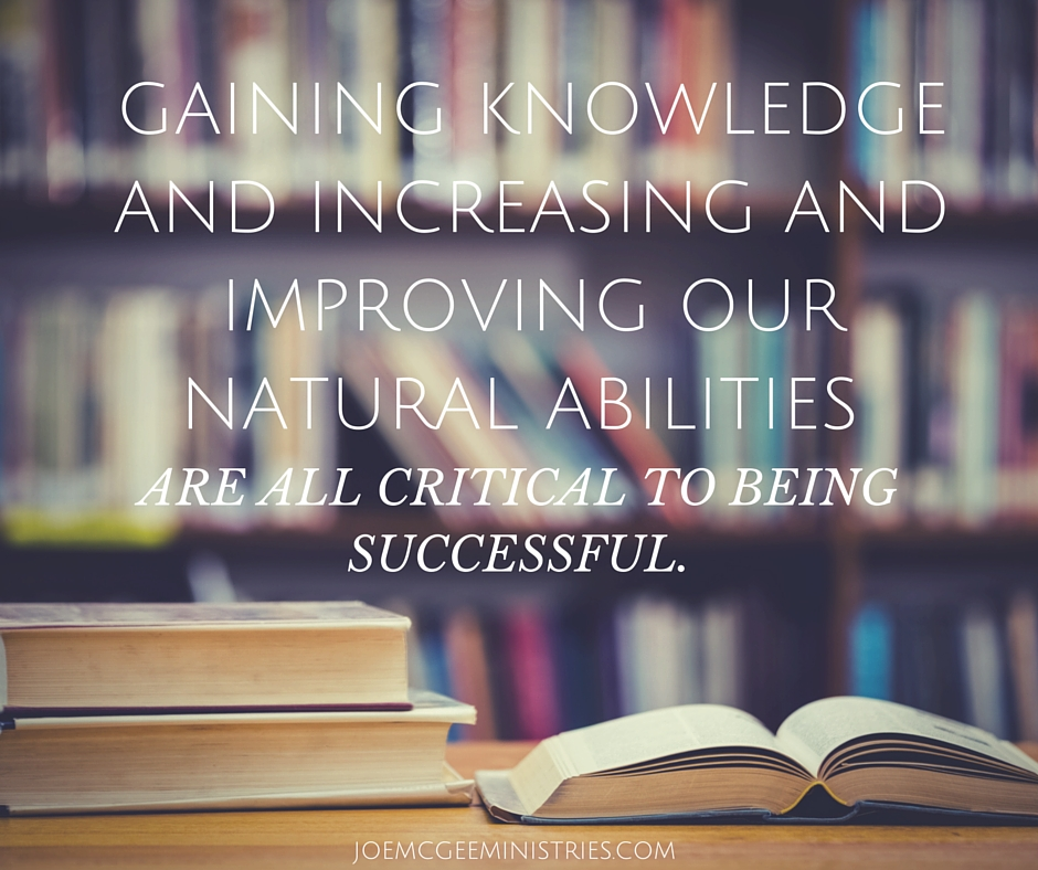 Gaining knowledge and increasing and improving our natural abilities are all critical to being successful.